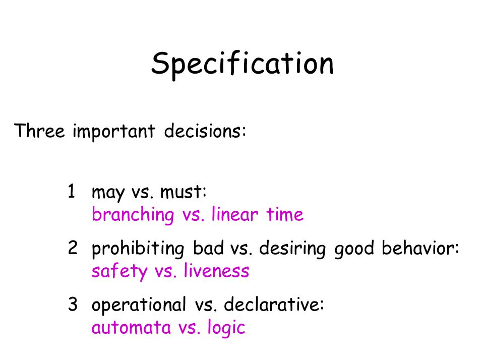 Three important decisions: 1may vs. must: branching vs. linear time 2prohibiting bad vs. desiring good behavior: safety vs. liveness 3operational vs.