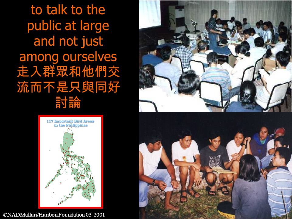 to talk to the public at large and not just among ourselves 走入群眾和他們交 流而不是只與同好 討論 ©NADMallari/Haribon Foundation 05-2001