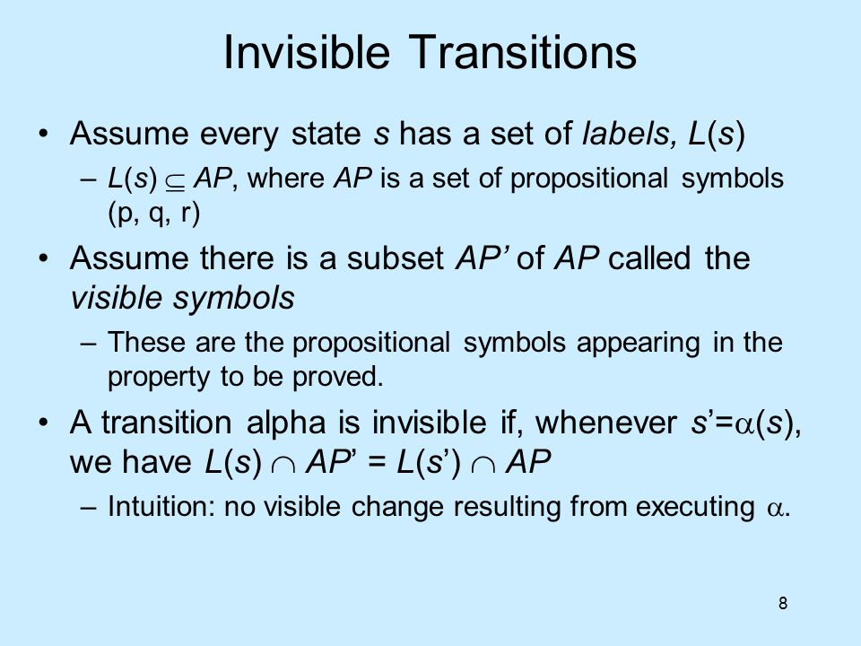8 Invisible Transitions Assume every state s has a set of labels, L(s) –L(s)  AP, where AP is a set of propositional symbols (p, q, r) Assume there i