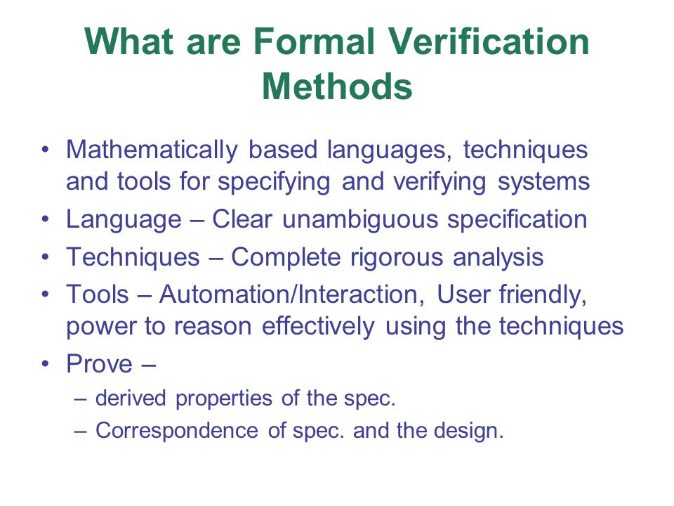 What are Formal Verification Methods Mathematically based languages, techniques and tools for specifying and verifying systems Language – Clear unambiguous specification Techniques – Complete rigorous analysis Tools – Automation/Interaction, User friendly, power to reason effectively using the techniques Prove – –derived properties of the spec.