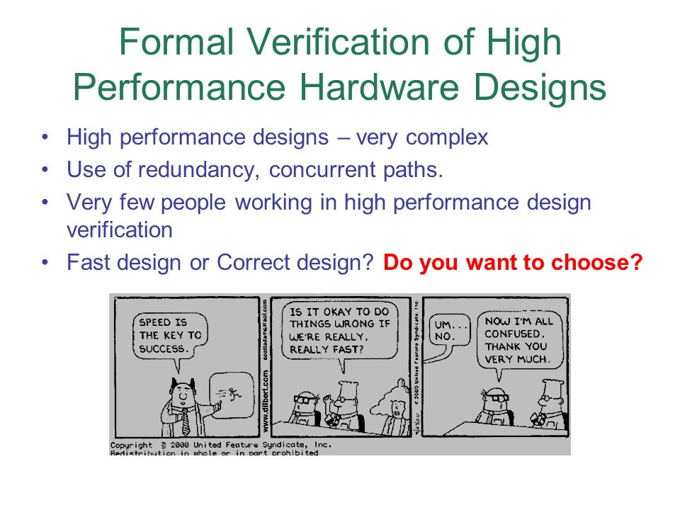 Formal Verification of High Performance Hardware Designs High performance designs – very complex Use of redundancy, concurrent paths.