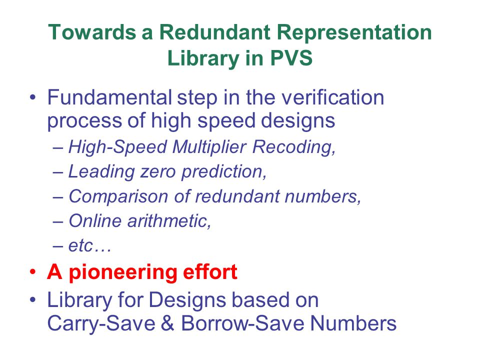 Towards a Redundant Representation Library in PVS Fundamental step in the verification process of high speed designs –High-Speed Multiplier Recoding, –Leading zero prediction, –Comparison of redundant numbers, –Online arithmetic, –etc… A pioneering effort Library for Designs based on Carry-Save & Borrow-Save Numbers