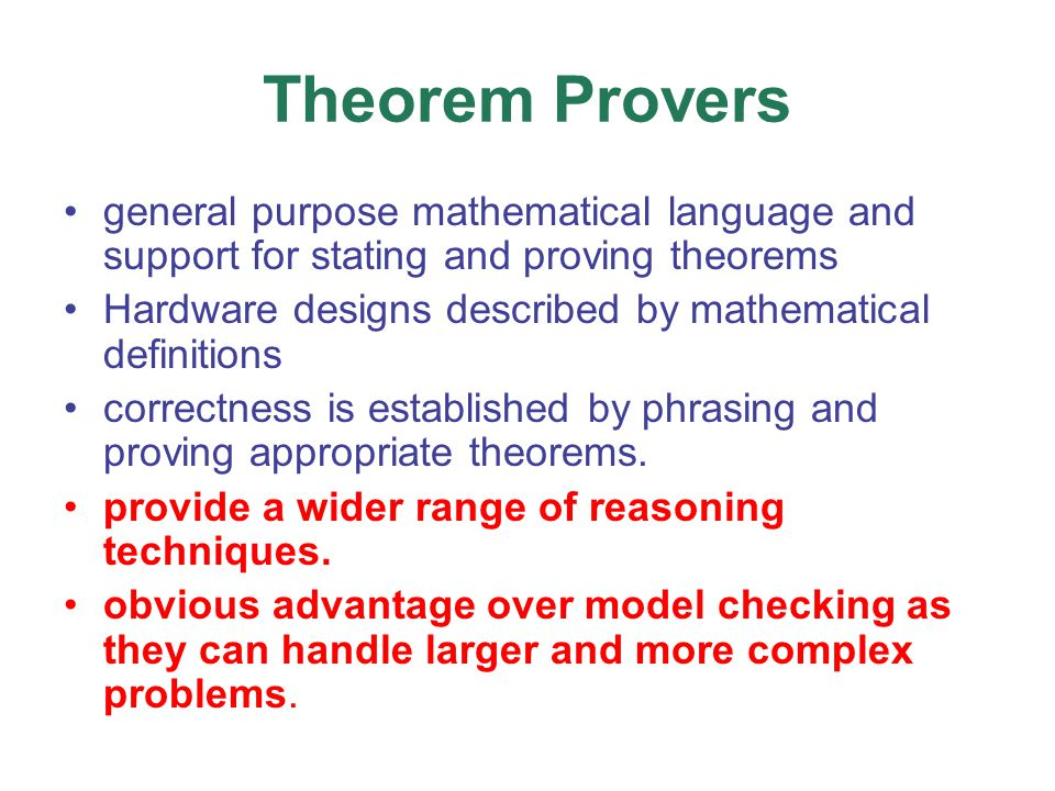 Theorem Provers general purpose mathematical language and support for stating and proving theorems Hardware designs described by mathematical definitions correctness is established by phrasing and proving appropriate theorems.