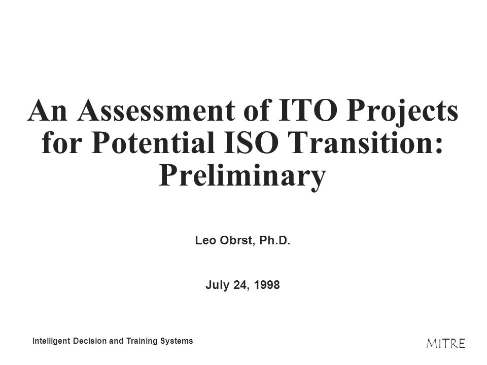 MITRE Intelligent Decision and Training Systems An Assessment of ITO Projects for Potential ISO Transition: Preliminary Leo Obrst, Ph.D.
