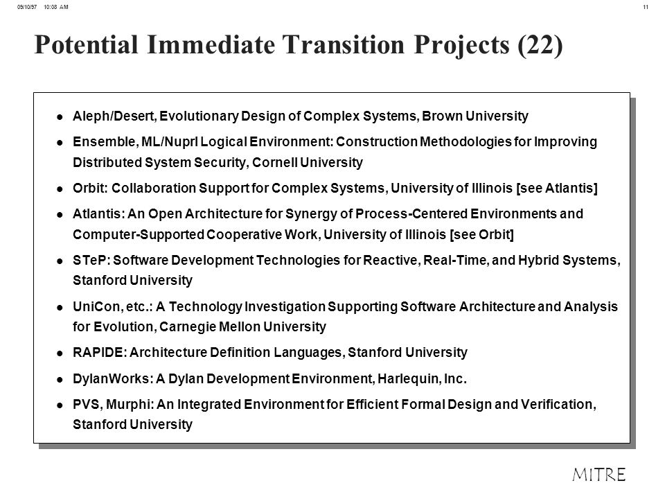 11 09/10/97 10:08 AM MITRE Potential Immediate Transition Projects (22) l Aleph/Desert, Evolutionary Design of Complex Systems, Brown University l Ensemble, ML/Nuprl Logical Environment: Construction Methodologies for Improving Distributed System Security, Cornell University l Orbit: Collaboration Support for Complex Systems, University of Illinois [see Atlantis] l Atlantis: An Open Architecture for Synergy of Process-Centered Environments and Computer-Supported Cooperative Work, University of Illinois [see Orbit] l STeP: Software Development Technologies for Reactive, Real-Time, and Hybrid Systems, Stanford University l UniCon, etc.: A Technology Investigation Supporting Software Architecture and Analysis for Evolution, Carnegie Mellon University l RAPIDE: Architecture Definition Languages, Stanford University l DylanWorks: A Dylan Development Environment, Harlequin, Inc.