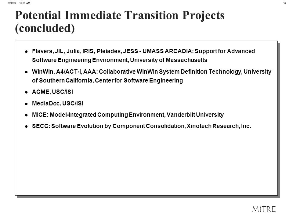 13 09/10/97 10:08 AM MITRE Potential Immediate Transition Projects (concluded) l Flavers, JIL, Julia, IRIS, Pleiades, JESS - UMASS ARCADIA: Support for Advanced Software Engineering Environment, University of Massachusetts l WinWin, A4/ACT-I, AAA: Collaborative WinWin System Definition Technology, University of Southern California, Center for Software Engineering l ACME, USC/ISI l MediaDoc, USC/ISI l MICE: Model-Integrated Computing Environment, Vanderbilt University l SECC: Software Evolution by Component Consolidation, Xinotech Research, Inc.