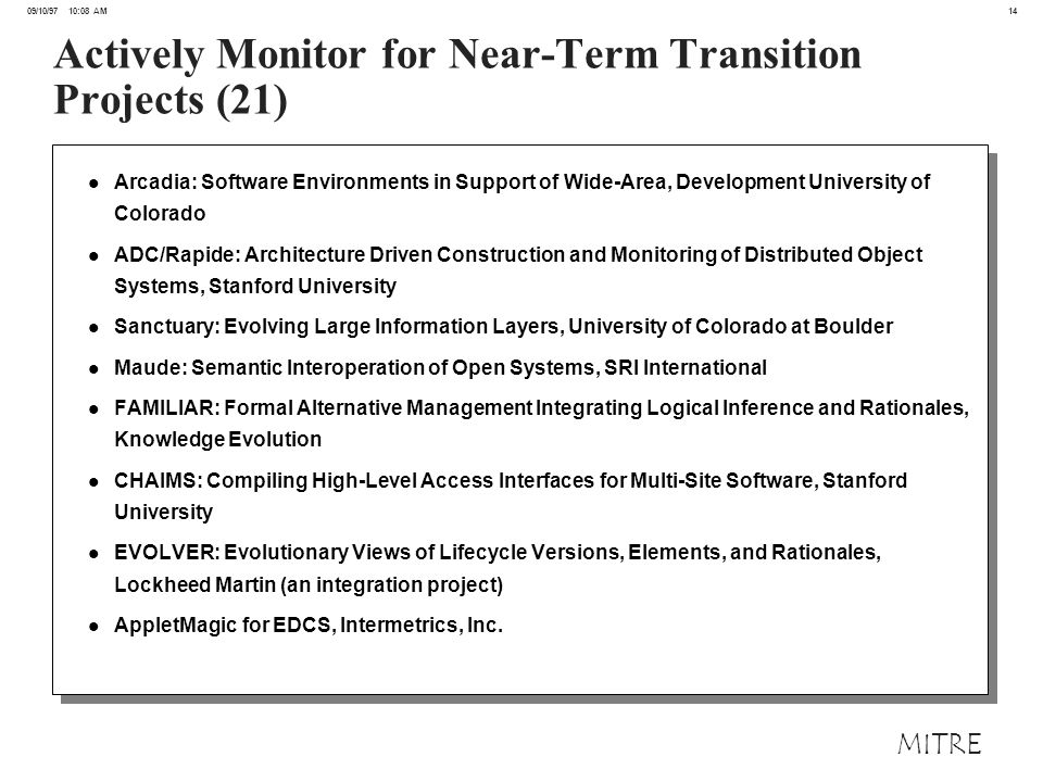 14 09/10/97 10:08 AM MITRE Actively Monitor for Near-Term Transition Projects (21) l Arcadia: Software Environments in Support of Wide-Area, Development University of Colorado l ADC/Rapide: Architecture Driven Construction and Monitoring of Distributed Object Systems, Stanford University l Sanctuary: Evolving Large Information Layers, University of Colorado at Boulder l Maude: Semantic Interoperation of Open Systems, SRI International l FAMILIAR: Formal Alternative Management Integrating Logical Inference and Rationales, Knowledge Evolution l CHAIMS: Compiling High-Level Access Interfaces for Multi-Site Software, Stanford University l EVOLVER: Evolutionary Views of Lifecycle Versions, Elements, and Rationales, Lockheed Martin (an integration project) l AppletMagic for EDCS, Intermetrics, Inc.