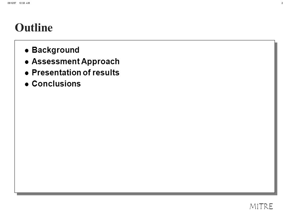 2 09/10/97 10:08 AM MITRE Outline l Background l Assessment Approach l Presentation of results l Conclusions