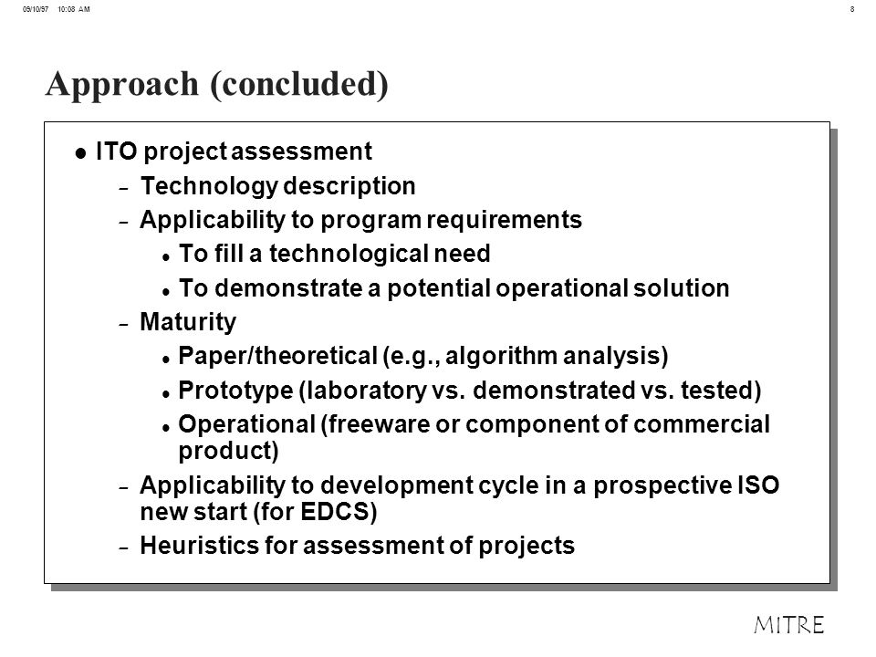 9 09/10/97 10:08 AM MITRE Overall Assessment Results on IS&S and C&N Research Areas (Partial) Key: ITO Research Programs In Study (194 projects total, concentration on EDCS & Quorum:120 projects) Near Long Immediate Color-coded by Program and Maturity Level Time ProgramProgram 22 projects 21 projects 18 projects 22 18 21 Evolutionary Design of Complex Software GloMo CORBA: Quorum & QoS CORBA:Other Computing & Networking CORBA:Other Intelligent Systems & Software 61 14/59 36 14 23