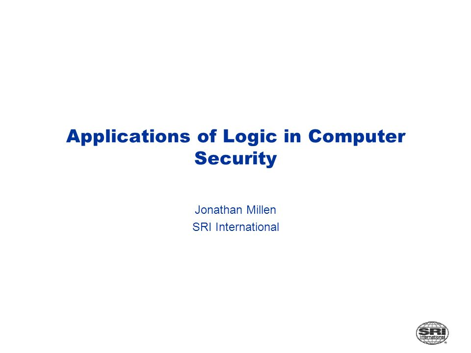 Applications of Logic in Computer Security Jonathan Millen SRI International