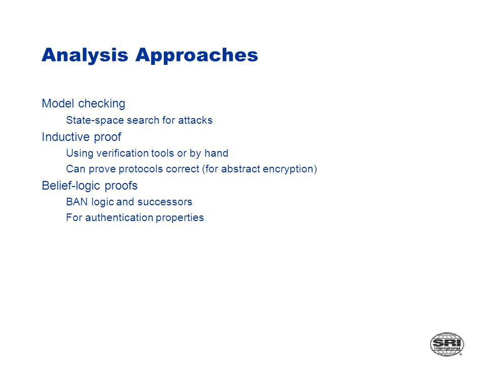 Analysis Approaches Model checking State-space search for attacks Inductive proof Using verification tools or by hand Can prove protocols correct (for abstract encryption) Belief-logic proofs BAN logic and successors For authentication properties