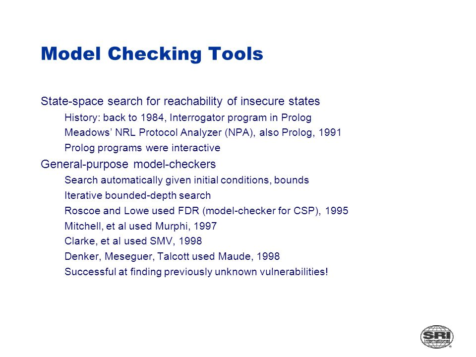 Model Checking Tools State-space search for reachability of insecure states History: back to 1984, Interrogator program in Prolog Meadows' NRL Protocol Analyzer (NPA), also Prolog, 1991 Prolog programs were interactive General-purpose model-checkers Search automatically given initial conditions, bounds Iterative bounded-depth search Roscoe and Lowe used FDR (model-checker for CSP), 1995 Mitchell, et al used Murphi, 1997 Clarke, et al used SMV, 1998 Denker, Meseguer, Talcott used Maude, 1998 Successful at finding previously unknown vulnerabilities!