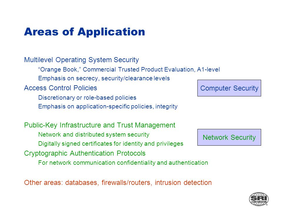 Areas of Application Multilevel Operating System Security Orange Book, Commercial Trusted Product Evaluation, A1-level Emphasis on secrecy, security/clearance levels Access Control Policies Discretionary or role-based policies Emphasis on application-specific policies, integrity Public-Key Infrastructure and Trust Management Network and distributed system security Digitally signed certificates for identity and privileges Cryptographic Authentication Protocols For network communication confidentiality and authentication Other areas: databases, firewalls/routers, intrusion detection Computer Security Network Security