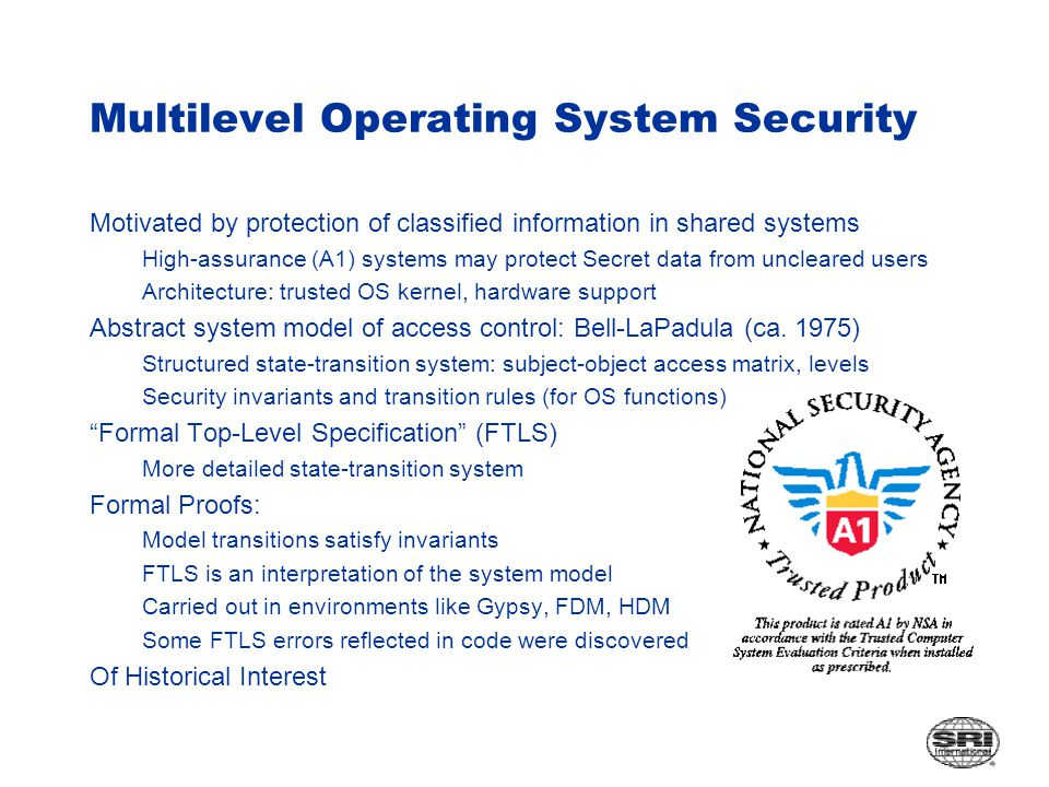 Multilevel Operating System Security Motivated by protection of classified information in shared systems High-assurance (A1) systems may protect Secret data from uncleared users Architecture: trusted OS kernel, hardware support Abstract system model of access control: Bell-LaPadula (ca.