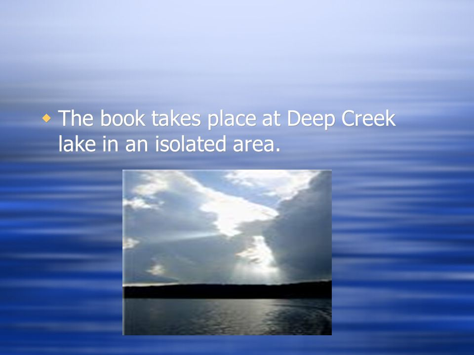  The book takes place at Deep Creek lake in an isolated area.