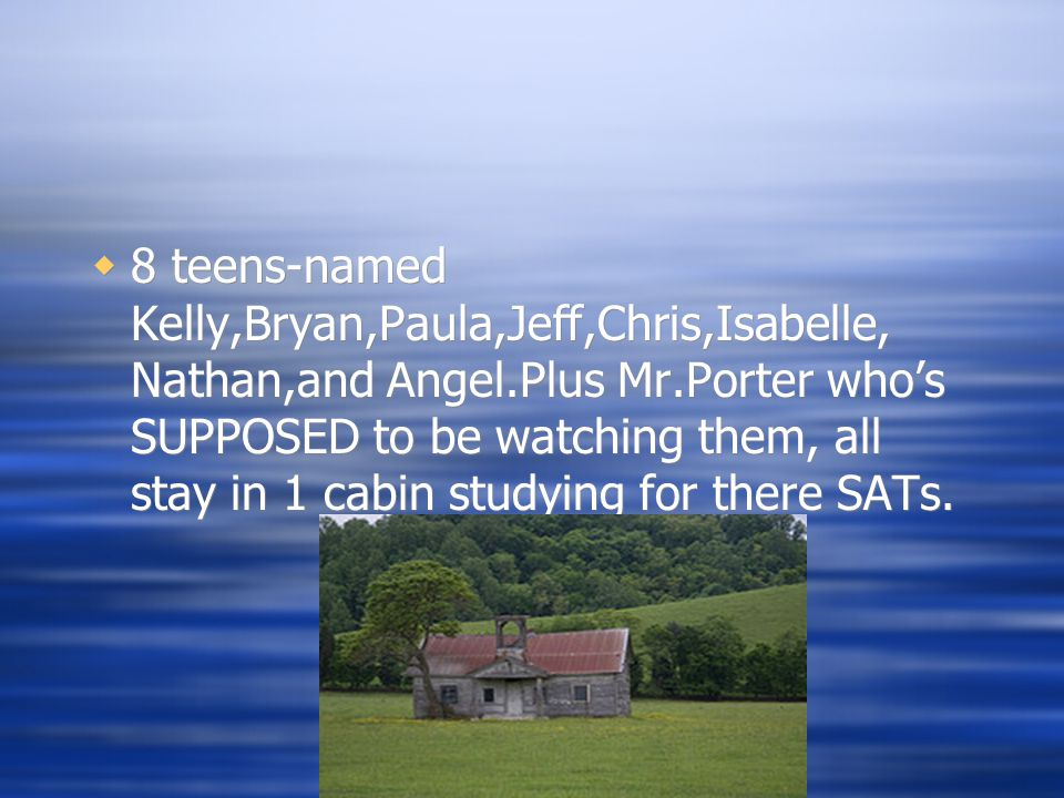  8 teens-named Kelly,Bryan,Paula,Jeff,Chris,Isabelle, Nathan,and Angel.Plus Mr.Porter who's SUPPOSED to be watching them, all stay in 1 cabin studying for there SATs.