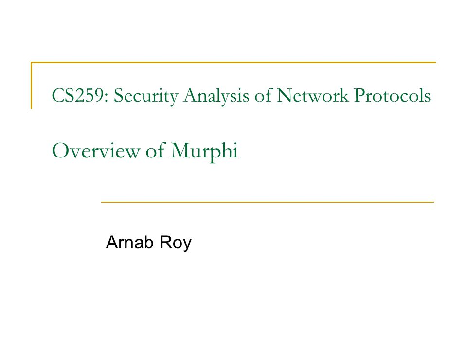 CS259: Security Analysis of Network Protocols Overview of Murphi Arnab Roy