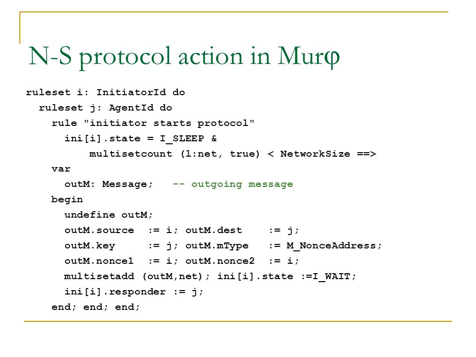 N-S protocol action in Mur j ruleset i: InitiatorId do ruleset j: AgentId do rule initiator starts protocol ini[i].state = I_SLEEP & multisetcount (l:net, true) var outM: Message; -- outgoing message begin undefine outM; outM.source := i; outM.dest := j; outM.key := j; outM.mType := M_NonceAddress; outM.nonce1 := i; outM.nonce2 := i; multisetadd (outM,net); ini[i].state :=I_WAIT; ini[i].responder := j; end; end; end;