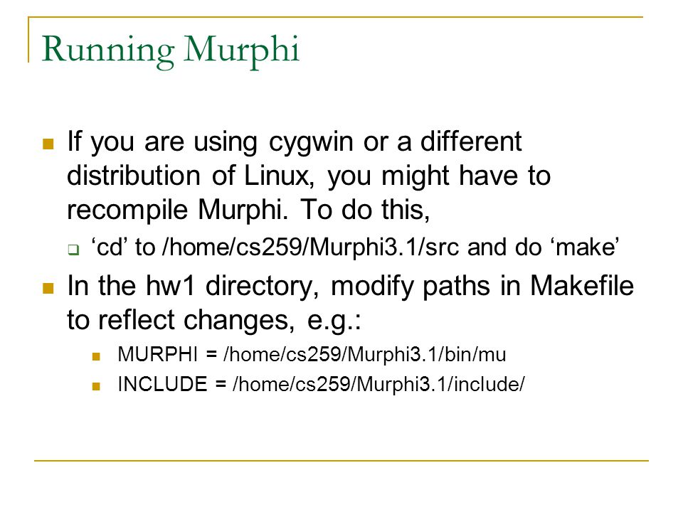 Running Murphi If you are using cygwin or a different distribution of Linux, you might have to recompile Murphi. To do this,  'cd' to /home/cs259/Mur