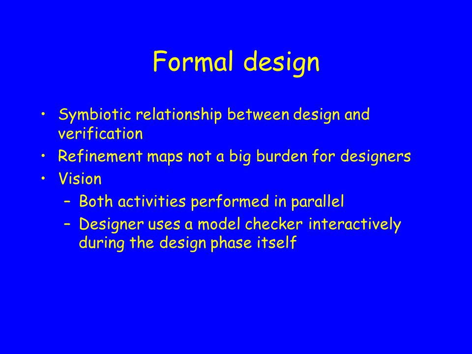 Formal design 3 subtle bugs in the interaction between datapath and communication control were found and fixed Design insight (through refinement maps) indispensable for model checking Model checking indispensable for producing correct design –Error traces invaluable –Iterative testing of design fixes