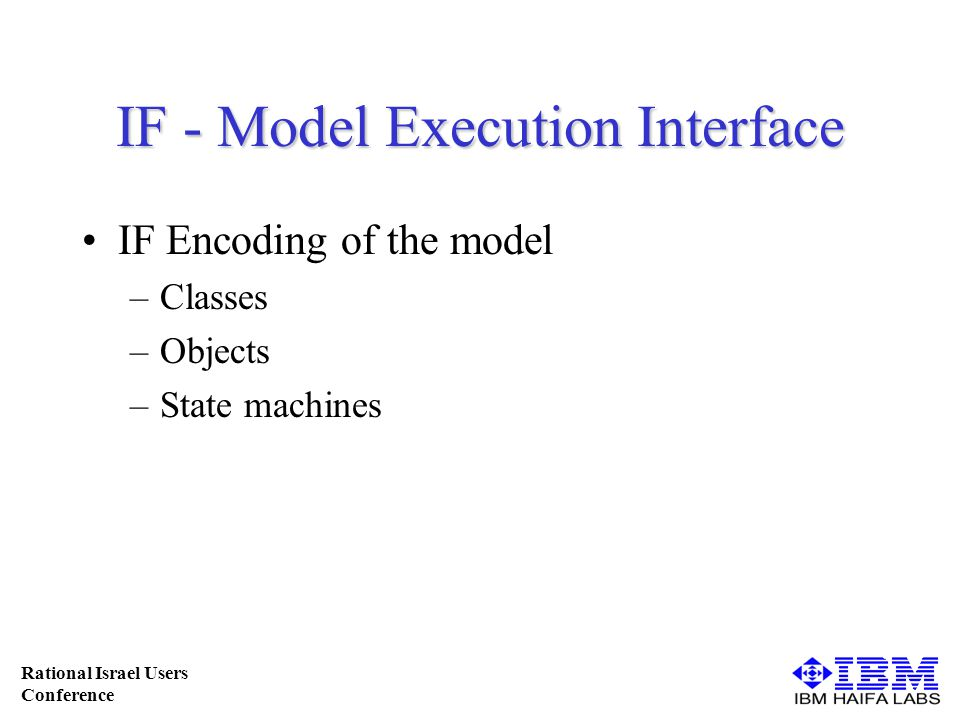 Rational Israel Users Conference IF - Model Execution Interface IF Encoding of the model –Classes –Objects –State machines