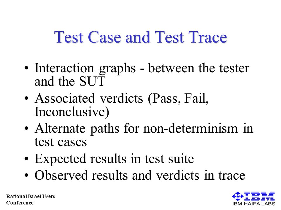 Rational Israel Users Conference Test Case and Test Trace Interaction graphs - between the tester and the SUT Associated verdicts (Pass, Fail, Inconclusive) Alternate paths for non-determinism in test cases Expected results in test suite Observed results and verdicts in trace
