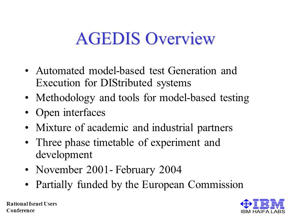 Rational Israel Users Conference AGEDIS Overview Automated model-based test Generation and Execution for DIStributed systems Methodology and tools for model-based testing Open interfaces Mixture of academic and industrial partners Three phase timetable of experiment and development November 2001- February 2004 Partially funded by the European Commission