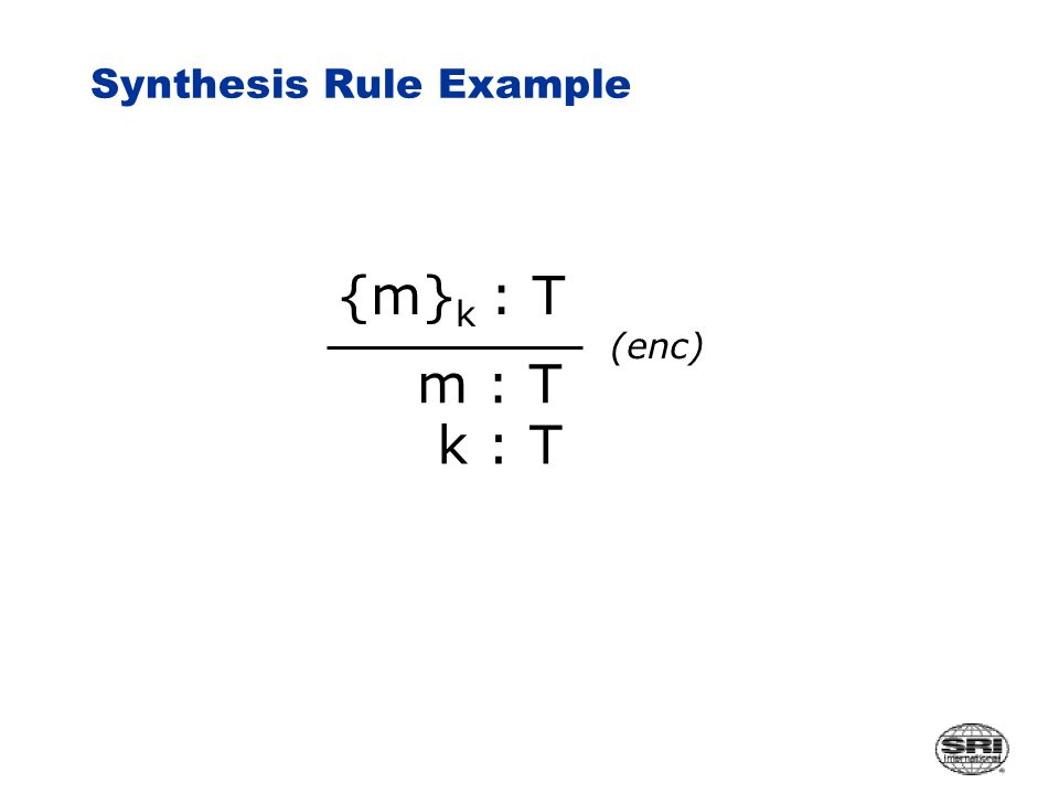 Synthesis Rule Example {m} k : T m : T (enc) k : T
