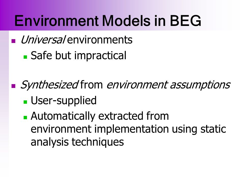 Modular Verification using BEG Unit Code Base Drivers Environment classes are broken into Active classes hold a thread of control (drivers) Passive classes (stubs) Stubs Closed Unit Java + modeling primitives + Unit Properties  Java Model Checker