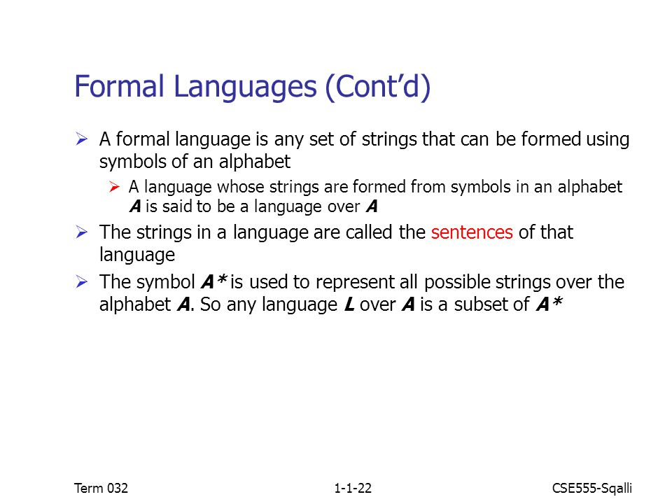 CSE555-SqalliTerm 0321-1-22 Formal Languages (Cont'd)  A formal language is any set of strings that can be formed using symbols of an alphabet  A language whose strings are formed from symbols in an alphabet A is said to be a language over A  The strings in a language are called the sentences of that language  The symbol A* is used to represent all possible strings over the alphabet A.