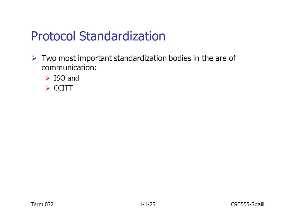 CSE555-SqalliTerm 0321-1-25 Protocol Standardization  Two most important standardization bodies in the are of communication:  ISO and  CCITT