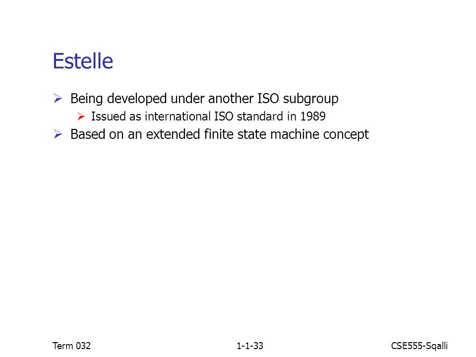 CSE555-SqalliTerm 0321-1-33 Estelle  Being developed under another ISO subgroup  Issued as international ISO standard in 1989  Based on an extended finite state machine concept