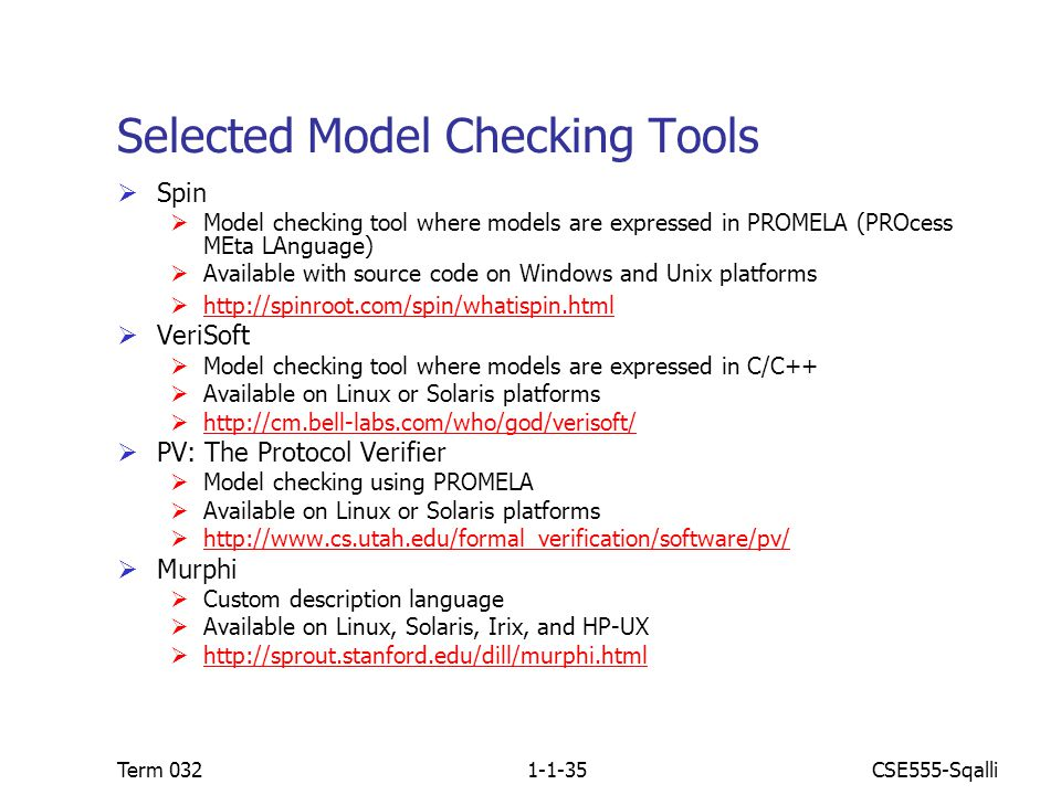 CSE555-SqalliTerm 0321-1-35 Selected Model Checking Tools  Spin  Model checking tool where models are expressed in PROMELA (PROcess MEta LAnguage)  Available with source code on Windows and Unix platforms  http://spinroot.com/spin/whatispin.html http://spinroot.com/spin/whatispin.html  VeriSoft  Model checking tool where models are expressed in C/C++  Available on Linux or Solaris platforms  http://cm.bell-labs.com/who/god/verisoft/ http://cm.bell-labs.com/who/god/verisoft/  PV: The Protocol Verifier  Model checking using PROMELA  Available on Linux or Solaris platforms  http://www.cs.utah.edu/formal_verification/software/pv/ http://www.cs.utah.edu/formal_verification/software/pv/  Murphi  Custom description language  Available on Linux, Solaris, Irix, and HP-UX  http://sprout.stanford.edu/dill/murphi.html http://sprout.stanford.edu/dill/murphi.html