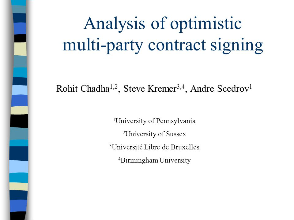 Analysis of optimistic multi-party contract signing Rohit Chadha 1,2, Steve Kremer 3,4, Andre Scedrov 1 1 University of Pennsylvania 2 University of Sussex 3 Université Libre de Bruxelles 4 Birmingham University