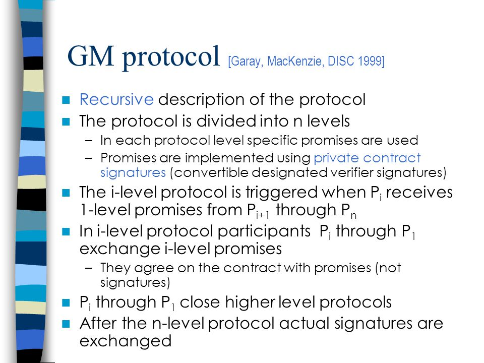 GM protocol [Garay, MacKenzie, DISC 1999] Recursive description of the protocol The protocol is divided into n levels –In each protocol level specific promises are used –Promises are implemented using private contract signatures (convertible designated verifier signatures) The i-level protocol is triggered when P i receives 1-level promises from P i+1 through P n In i-level protocol participants P i through P 1 exchange i-level promises –They agree on the contract with promises (not signatures) P i through P 1 close higher level protocols After the n-level protocol actual signatures are exchanged