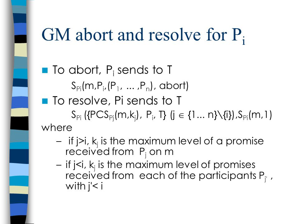 GM abort and resolve for P i To abort, P i sends to T S Pi (m,P i,(P 1,...,P n ), abort) To resolve, Pi sends to T S Pi ({PCS Pj (m,k j ), P i, T} (j  {1...