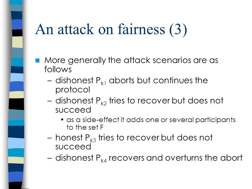 An attack on fairness (3) More generally the attack scenarios are as follows –dishonest P k1 aborts but continues the protocol –dishonest P k2 tries to recover but does not succeed as a side-effect it adds one or several participants to the set F –honest P k3 tries to recover but does not succeed –dishonest P k4 recovers and overturns the abort