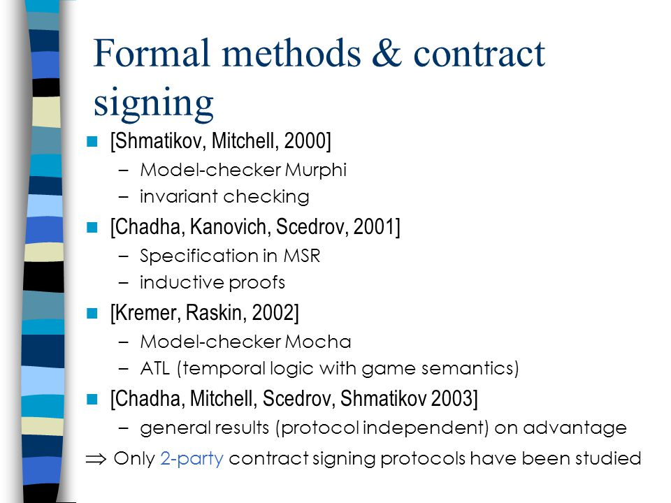 Formal methods & contract signing [Shmatikov, Mitchell, 2000] –Model-checker Murphi –invariant checking [Chadha, Kanovich, Scedrov, 2001] –Specification in MSR –inductive proofs [Kremer, Raskin, 2002] –Model-checker Mocha –ATL (temporal logic with game semantics) [Chadha, Mitchell, Scedrov, Shmatikov 2003] –general results (protocol independent) on advantage  Only 2-party contract signing protocols have been studied