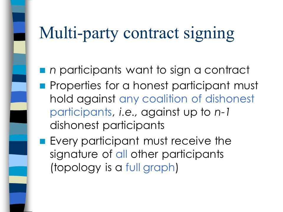 Multi-party contract signing n participants want to sign a contract Properties for a honest participant must hold against any coalition of dishonest participants, i.e., against up to n-1 dishonest participants Every participant must receive the signature of all other participants (topology is a full graph)