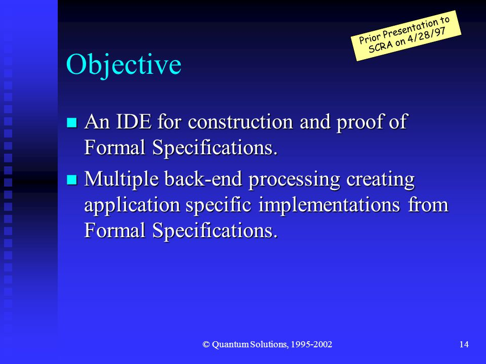 © Quantum Solutions, 1995-200214 Objective n An IDE for construction and proof of Formal Specifications.