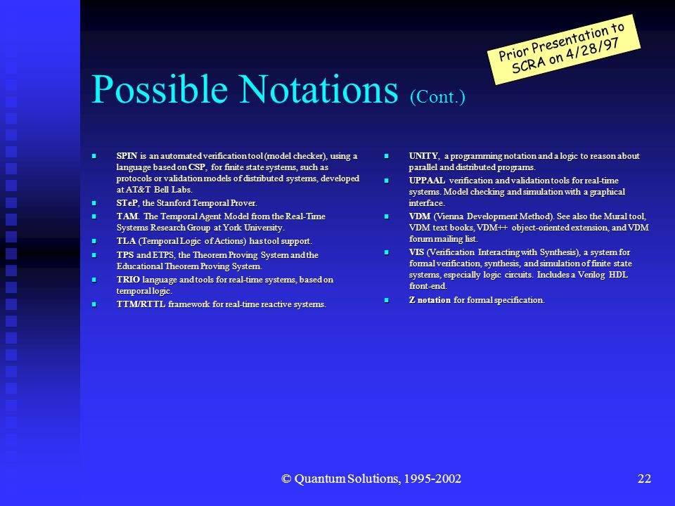 © Quantum Solutions, 1995-200222 Possible Notations (Cont.) n SPIN is an automated verification tool (model checker), using a language based on CSP, for finite state systems, such as protocols or validation models of distributed systems, developed at AT&T Bell Labs.