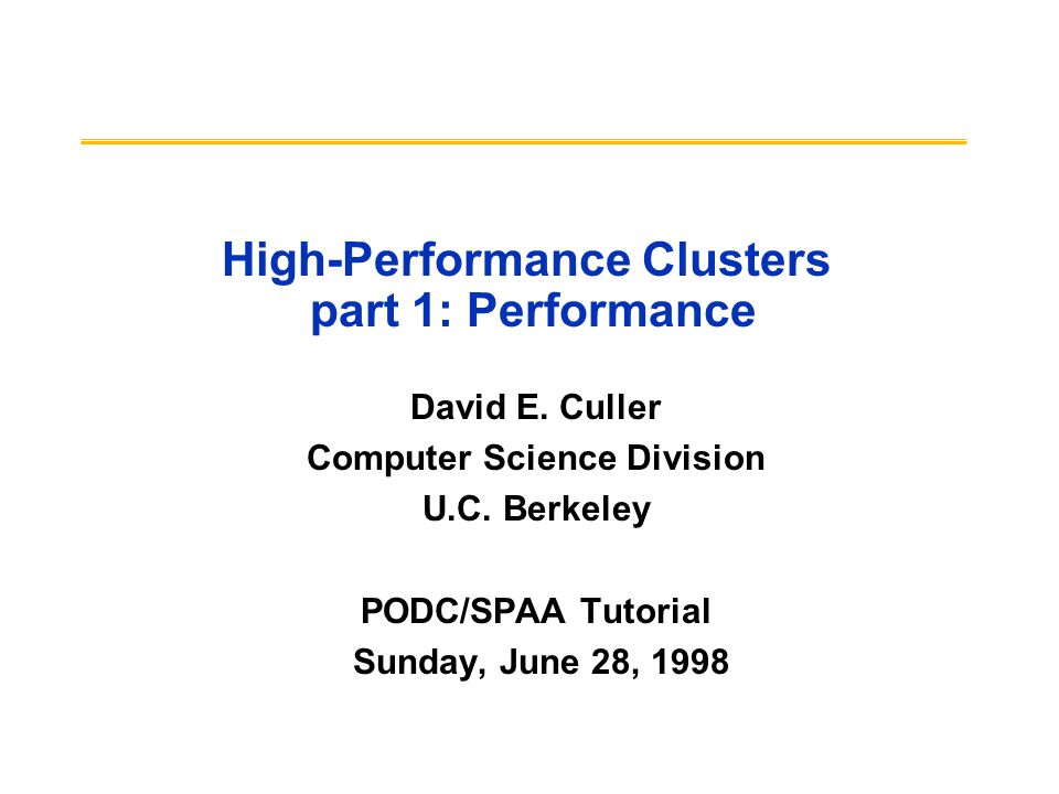 High-Performance Clusters part 1: Performance David E. Culler Computer Science Division U.C. Berkeley PODC/SPAA Tutorial Sunday, June 28, 1998