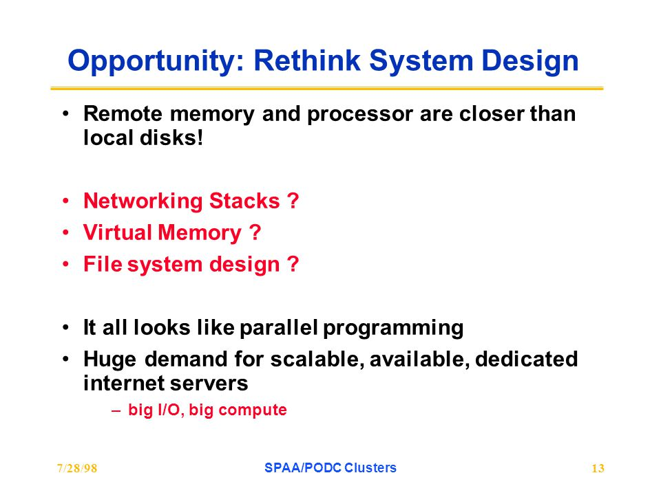 7/28/98SPAA/PODC Clusters13 Opportunity: Rethink System Design Remote memory and processor are closer than local disks! Networking Stacks ? Virtual Me