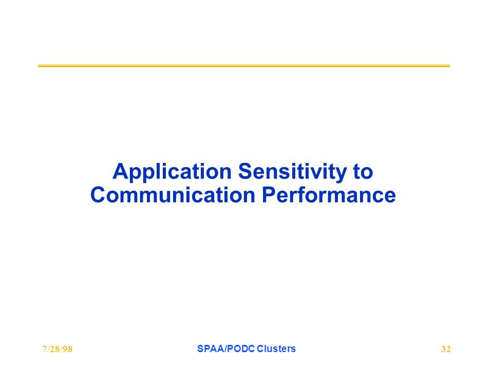 7/28/98SPAA/PODC Clusters32 Application Sensitivity to Communication Performance