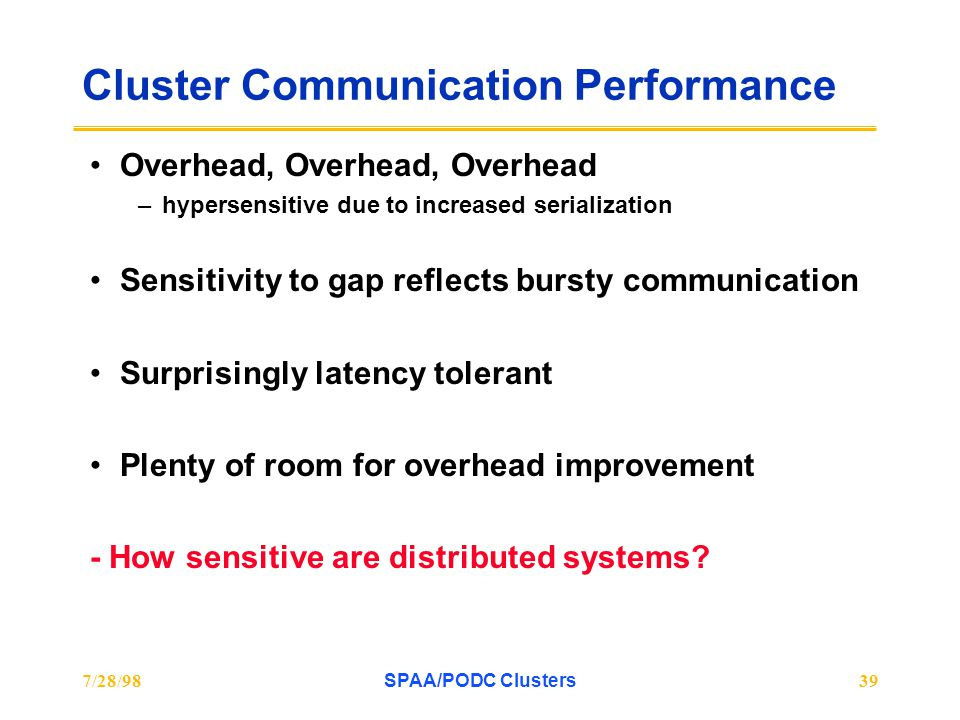 7/28/98SPAA/PODC Clusters39 Cluster Communication Performance Overhead, Overhead, Overhead –hypersensitive due to increased serialization Sensitivity to gap reflects bursty communication Surprisingly latency tolerant Plenty of room for overhead improvement - How sensitive are distributed systems