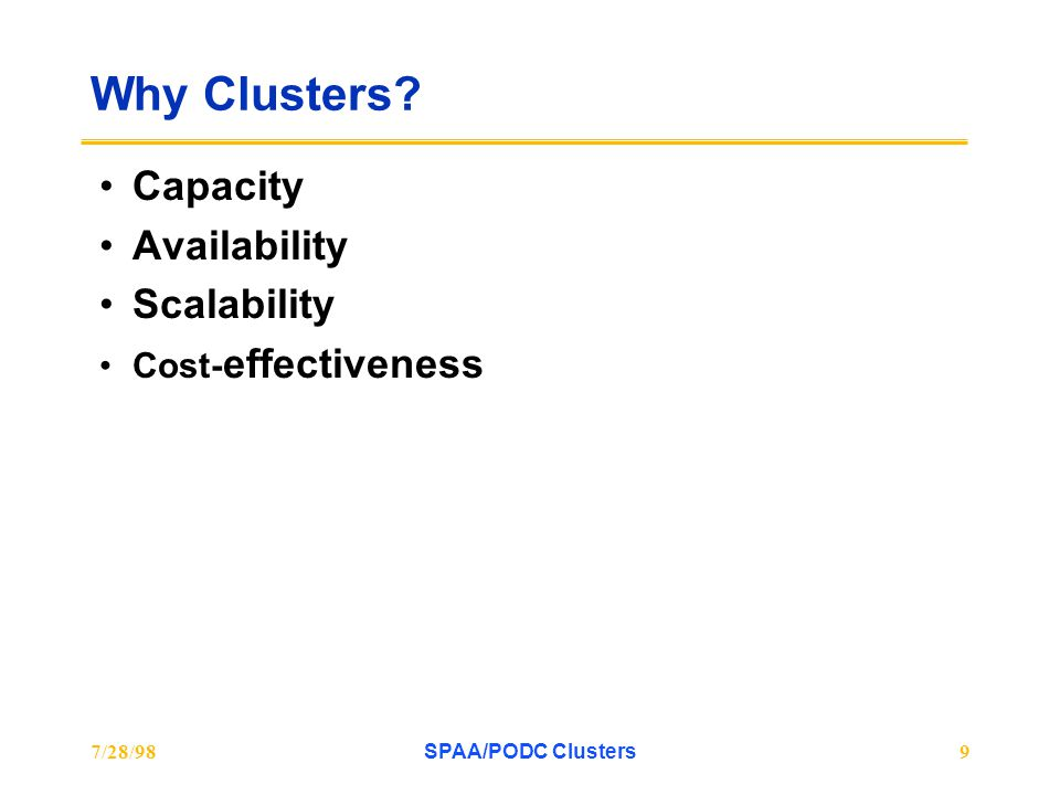 7/28/98SPAA/PODC Clusters9 Why Clusters? Capacity Availability Scalability Cost- effectiveness