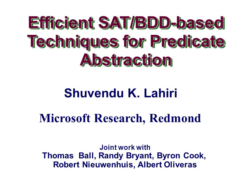– 32 – SDP to Predicate Abstraction Output of SDP is an Expression DAG Represents F P (e) Can be used directly to construct Boolean programs (with intermediate variables) To compute explicit expression for F P (e) Construct a Binary Decision Diagram (BDD) from SDP, and enumerate prime-implicants BDDs crucial for exploiting the shared representation
