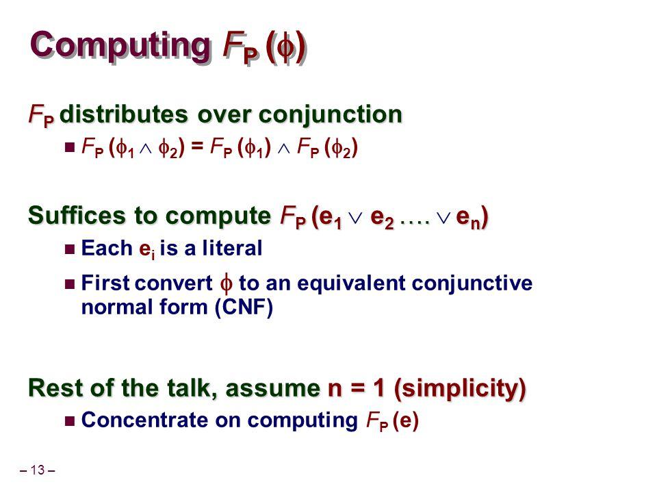 – 13 – Computing F P (  ) F P distributes over conjunction F P (  1   2 ) = F P (  1 )  F P (  2 ) Suffices to compute F P (e 1 e 2 ….