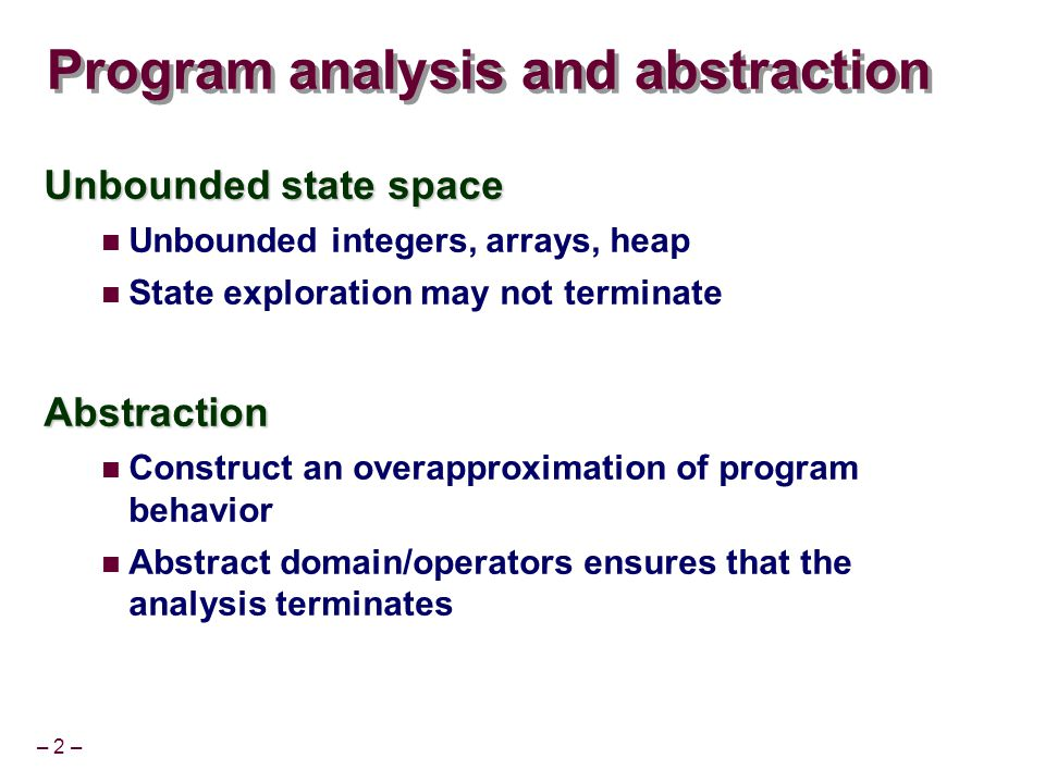 – 43 – Evaluation Compared with a black-box decision procedure based approach Das, Dill and Park, CAV'99 SLAM benchmarks Device driver verification Eager SMT technique improves 50-100X on many benchmarks Distributed protocol verification (UCLID) Lahiri, Bryant VMCAI'04 Decision procedure (SVC/CVC) based approach unable to finish on most examples > 10,000 theorem prover calls
