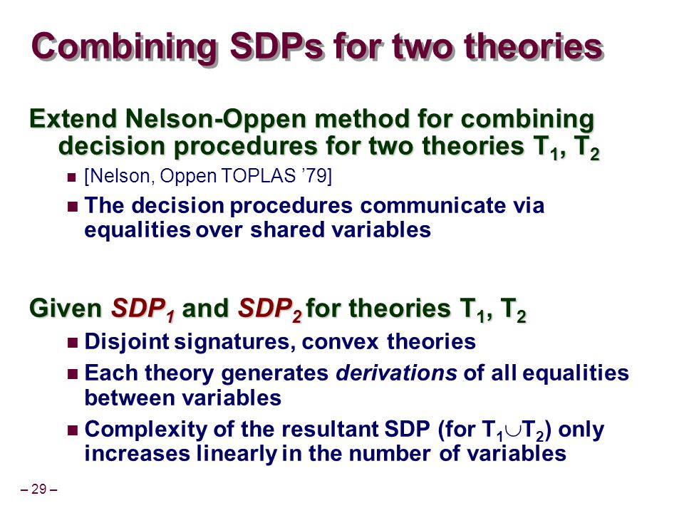 – 29 – Combining SDPs for two theories Extend Nelson-Oppen method for combining decision procedures for two theories T 1, T 2 [Nelson, Oppen TOPLAS '79] The decision procedures communicate via equalities over shared variables Given SDP 1 and SDP 2 for theories T 1, T 2 Disjoint signatures, convex theories Each theory generates derivations of all equalities between variables Complexity of the resultant SDP (for T 1  T 2 ) only increases linearly in the number of variables